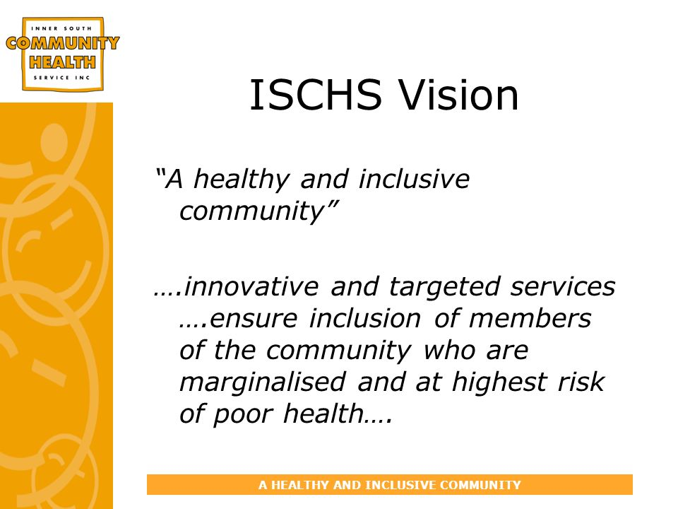 A HEALTHY AND INCLUSIVE COMMUNITY ISCHS Vision A healthy and inclusive community ….innovative and targeted services ….ensure inclusion of members of the community who are marginalised and at highest risk of poor health….