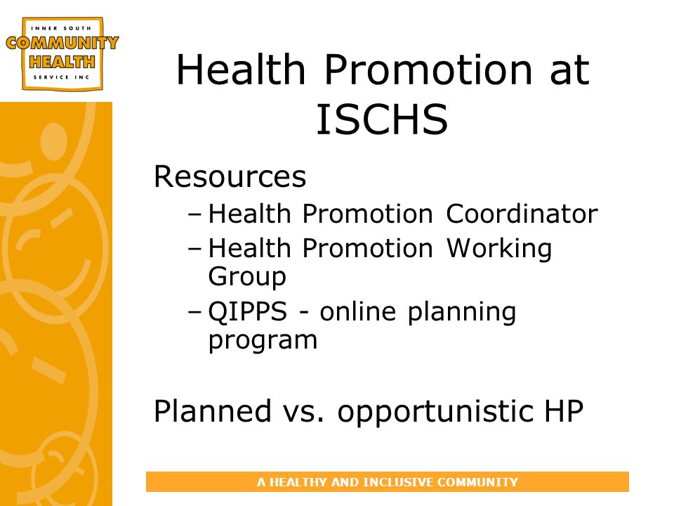 A HEALTHY AND INCLUSIVE COMMUNITY Health Promotion at ISCHS Resources –Health Promotion Coordinator –Health Promotion Working Group –QIPPS - online planning program Planned vs.