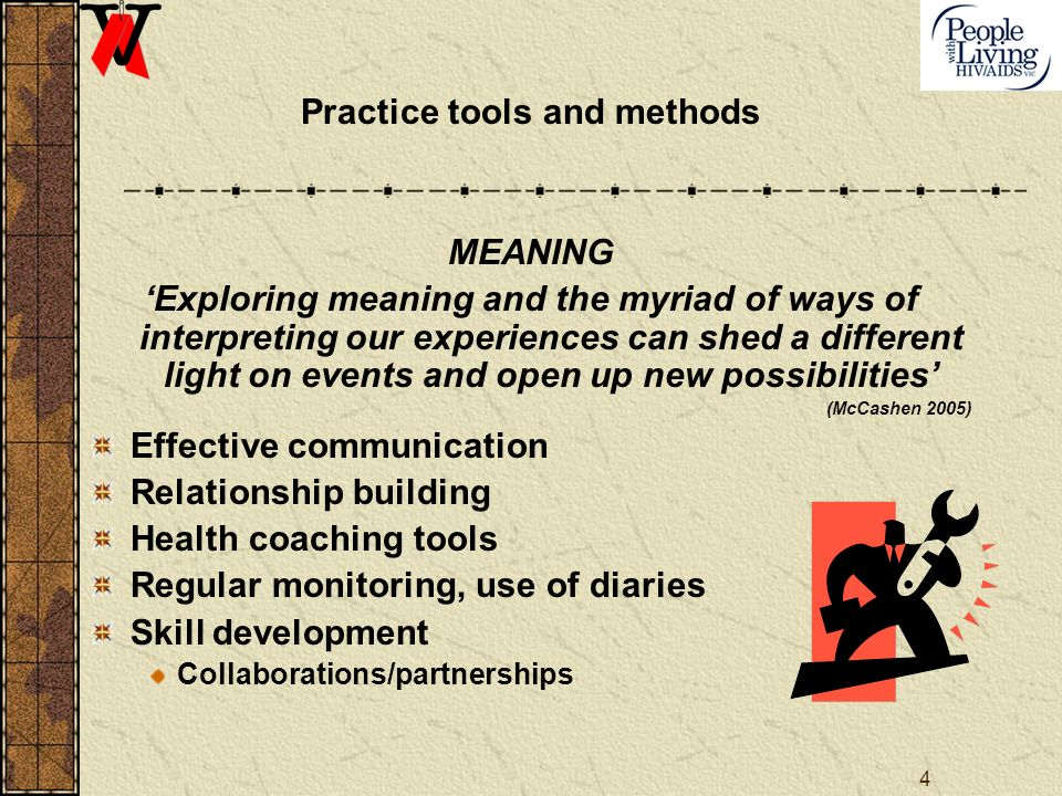 4 Practice tools and methods MEANING Exploring meaning and the myriad of ways of interpreting our experiences can shed a different light on events and open up new possibilities (McCashen 2005) Effective communication Relationship building Health coaching tools Regular monitoring, use of diaries Skill development Collaborations/partnerships