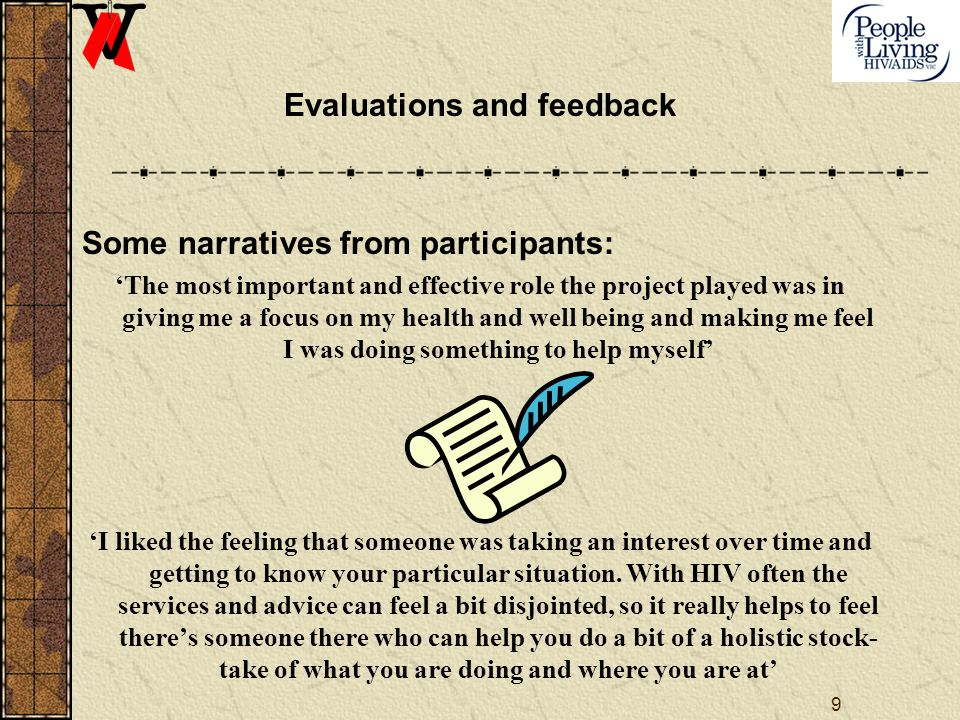 9 Evaluations and feedback Some narratives from participants: The most important and effective role the project played was in giving me a focus on my health and well being and making me feel I was doing something to help myself I liked the feeling that someone was taking an interest over time and getting to know your particular situation.