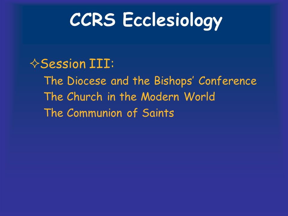 CCRS Ecclesiology Session III: The Diocese and the Bishops Conference The Church in the Modern World The Communion of Saints