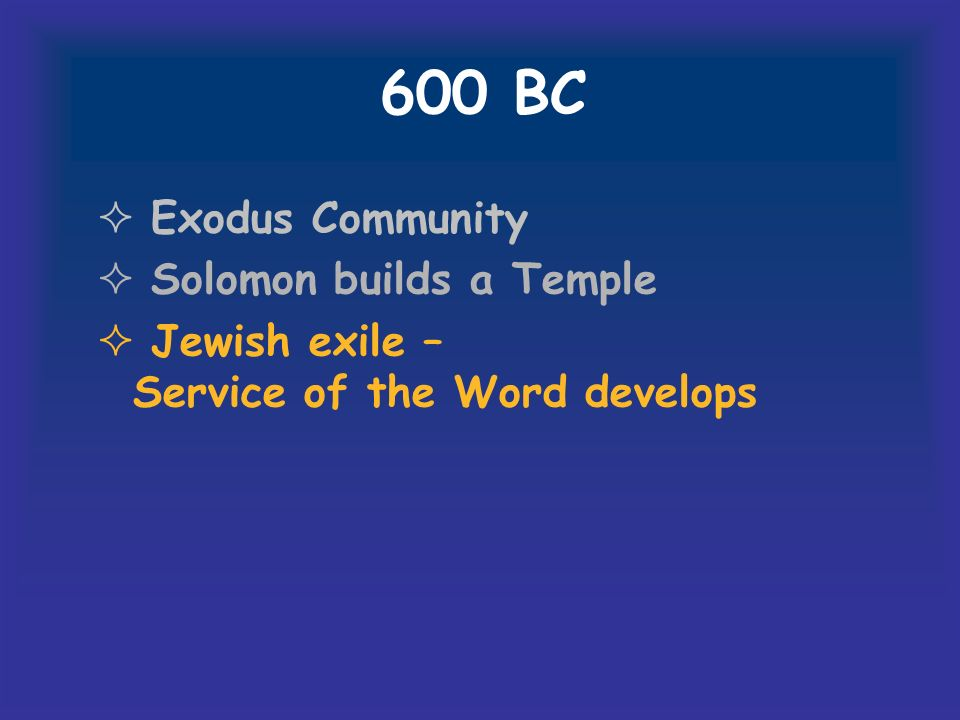600 BC Exodus Community Solomon builds a Temple Jewish exile – Service of the Word develops