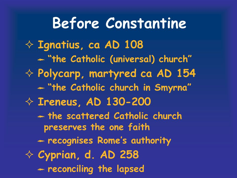 Before Constantine Ignatius, ca AD 108 the Catholic (universal) church Polycarp, martyred ca AD 154 the Catholic church in Smyrna Ireneus, AD 130-200 the scattered Catholic church preserves the one faith recognises Romes authority Cyprian, d.