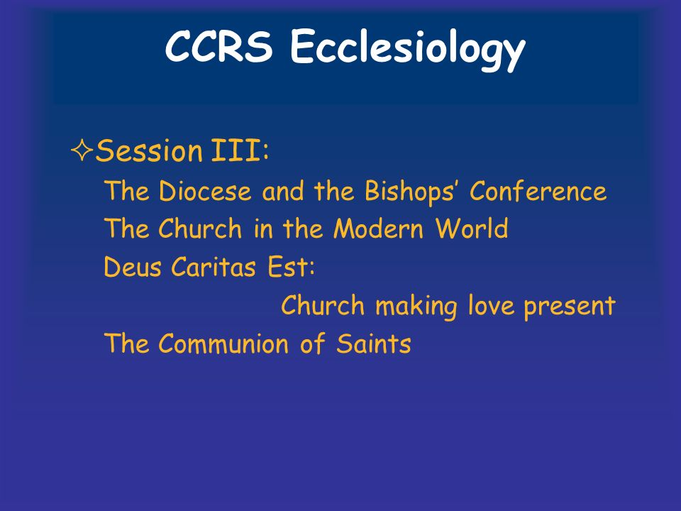 CCRS Ecclesiology Session III: The Diocese and the Bishops Conference The Church in the Modern World Deus Caritas Est: Church making love present The Communion of Saints