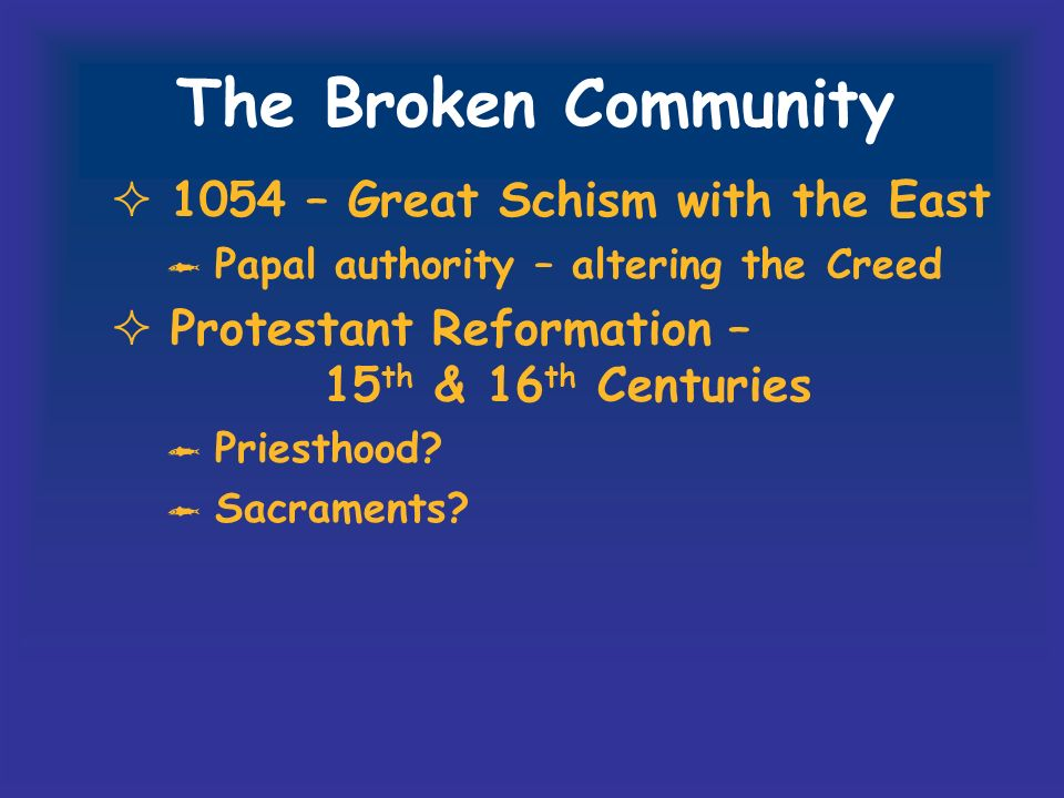 The Broken Community 1054 – Great Schism with the East Papal authority – altering the Creed Protestant Reformation – 15 th & 16 th Centuries Priesthood.