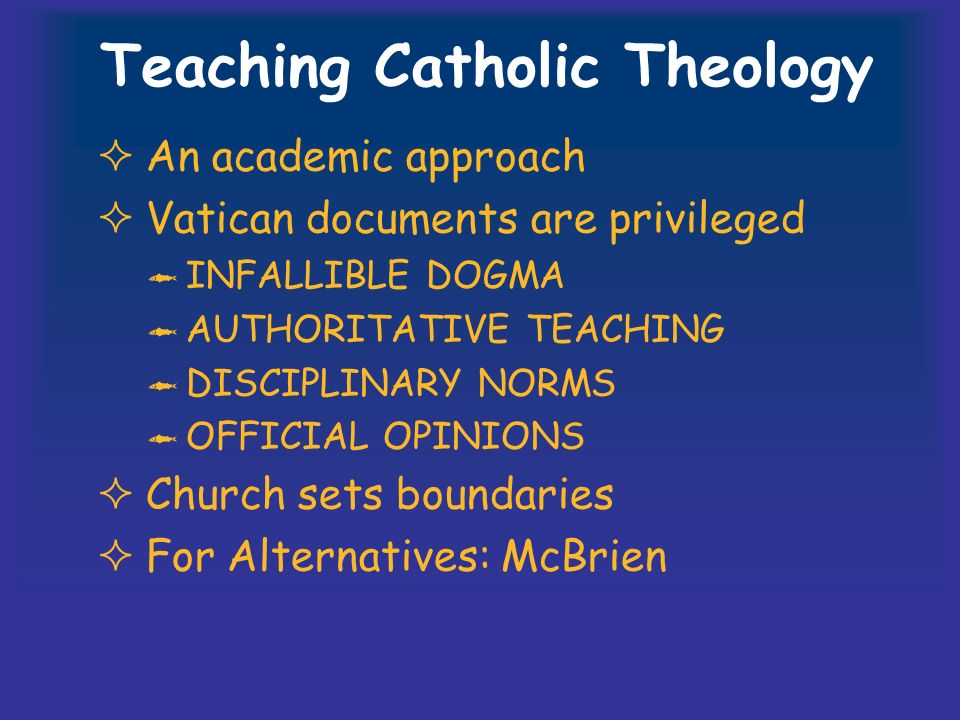Teaching Catholic Theology An academic approach Vatican documents are privileged INFALLIBLE DOGMA AUTHORITATIVE TEACHING DISCIPLINARY NORMS OFFICIAL OPINIONS Church sets boundaries For Alternatives: McBrien