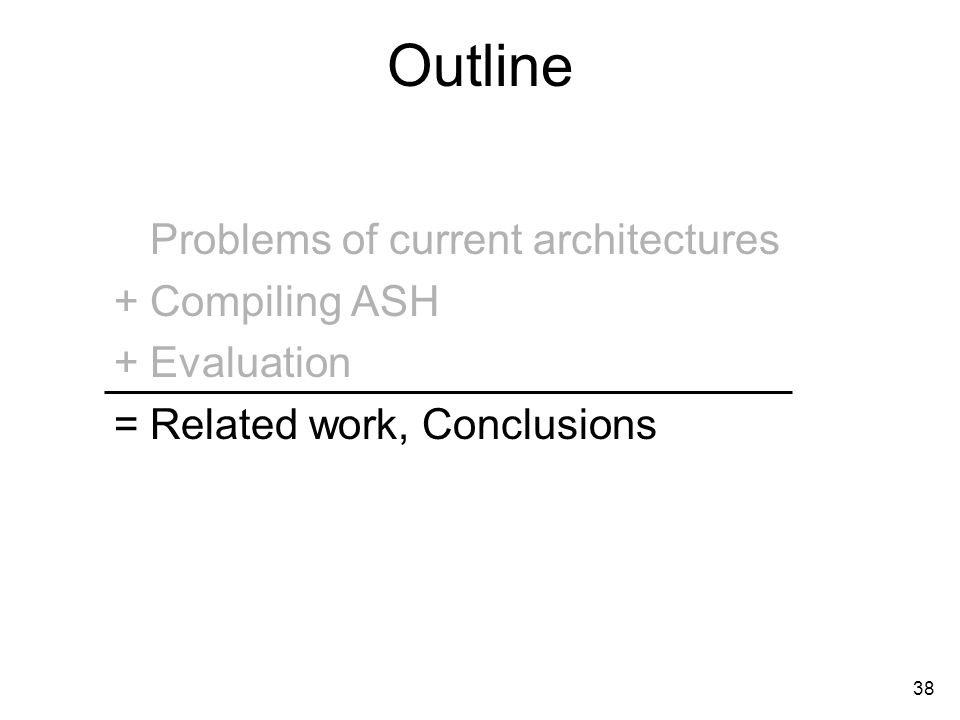 38 Outline Problems of current architectures Compiling ASH Evaluation Related work, Conclusions