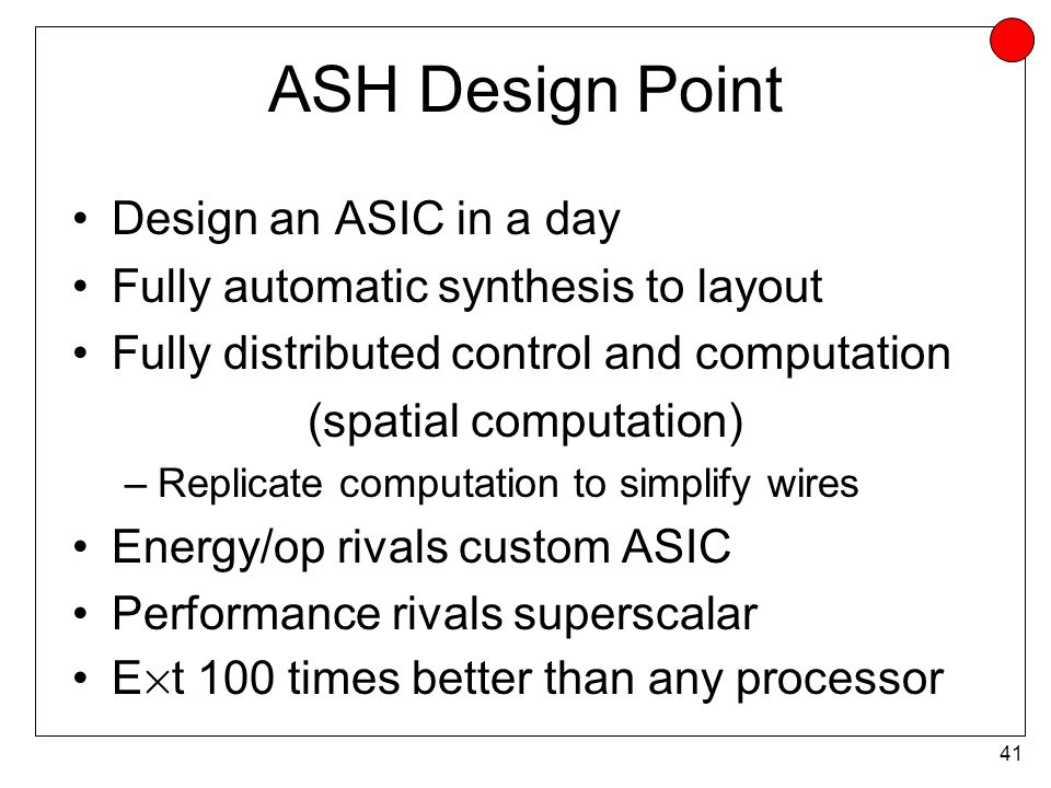 41 ASH Design Point Design an ASIC in a day Fully automatic synthesis to layout Fully distributed control and computation (spatial computation) –Replicate computation to simplify wires Energy/op rivals custom ASIC Performance rivals superscalar E £ t 100 times better than any processor