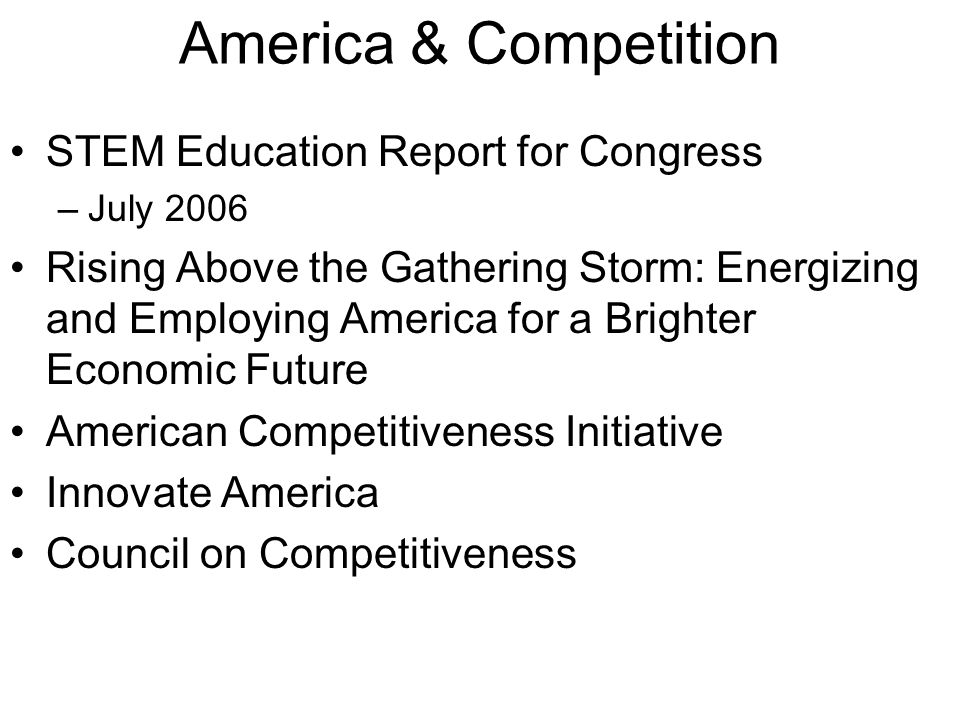 America & Competition STEM Education Report for Congress –July 2006 Rising Above the Gathering Storm: Energizing and Employing America for a Brighter Economic Future American Competitiveness Initiative Innovate America Council on Competitiveness