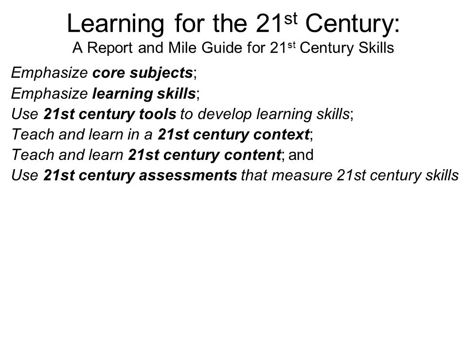 Learning for the 21 st Century: A Report and Mile Guide for 21 st Century Skills Emphasize core subjects; Emphasize learning skills; Use 21st century tools to develop learning skills; Teach and learn in a 21st century context; Teach and learn 21st century content; and Use 21st century assessments that measure 21st century skills