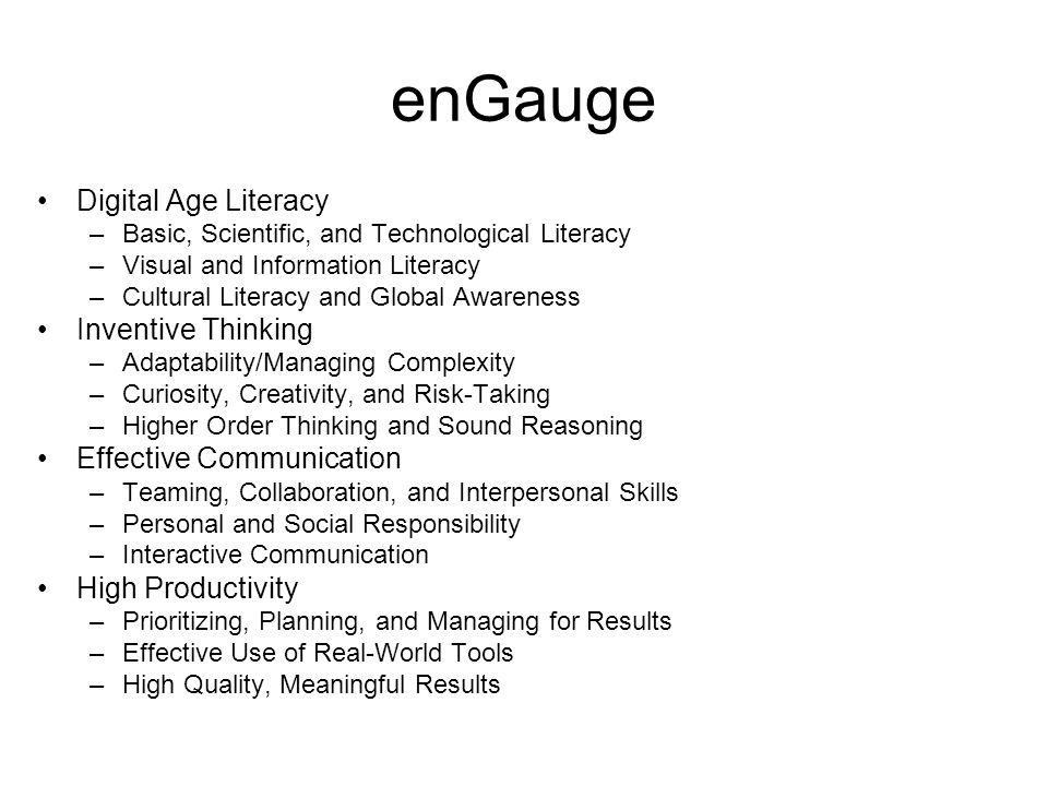 enGauge Digital Age Literacy –Basic, Scientific, and Technological Literacy –Visual and Information Literacy –Cultural Literacy and Global Awareness Inventive Thinking –Adaptability/Managing Complexity –Curiosity, Creativity, and Risk-Taking –Higher Order Thinking and Sound Reasoning Effective Communication –Teaming, Collaboration, and Interpersonal Skills –Personal and Social Responsibility –Interactive Communication High Productivity –Prioritizing, Planning, and Managing for Results –Effective Use of Real-World Tools –High Quality, Meaningful Results