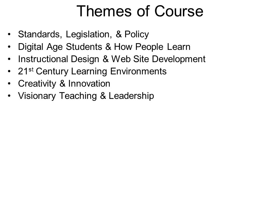 Themes of Course Standards, Legislation, & Policy Digital Age Students & How People Learn Instructional Design & Web Site Development 21 st Century Learning Environments Creativity & Innovation Visionary Teaching & Leadership