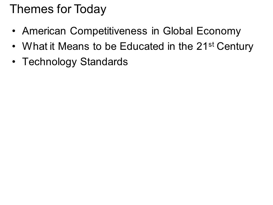 American Competitiveness in Global Economy What it Means to be Educated in the 21 st Century Technology Standards Themes for Today