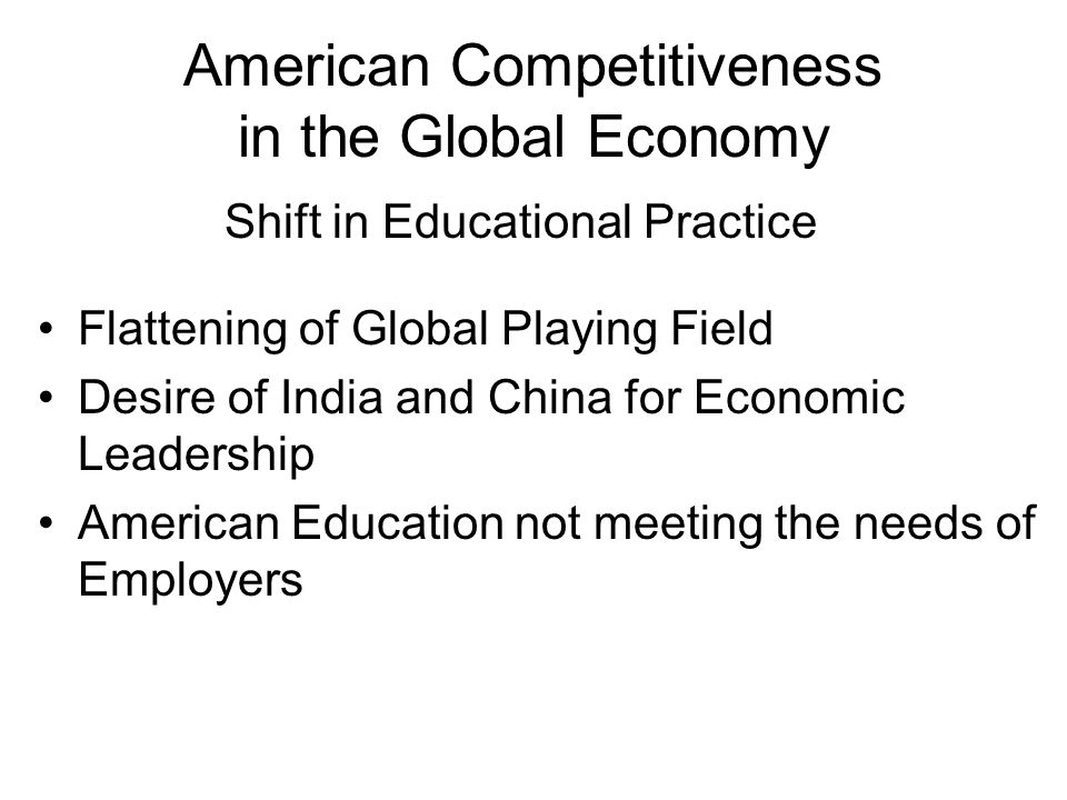 American Competitiveness in the Global Economy Flattening of Global Playing Field Desire of India and China for Economic Leadership American Education not meeting the needs of Employers Shift in Educational Practice