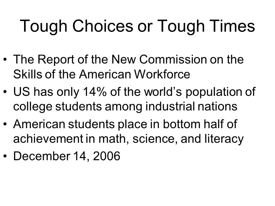 Tough Choices or Tough Times The Report of the New Commission on the Skills of the American Workforce US has only 14% of the worlds population of college students among industrial nations American students place in bottom half of achievement in math, science, and literacy December 14, 2006