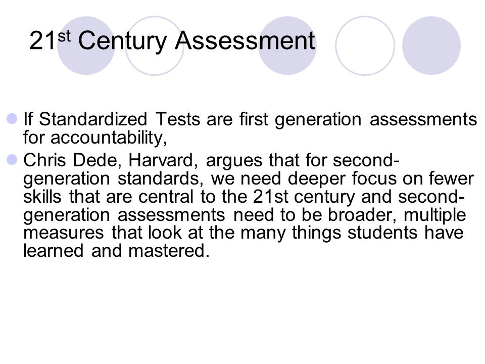 21 st Century Assessment If Standardized Tests are first generation assessments for accountability, Chris Dede, Harvard, argues that for second- generation standards, we need deeper focus on fewer skills that are central to the 21st century and second- generation assessments need to be broader, multiple measures that look at the many things students have learned and mastered.