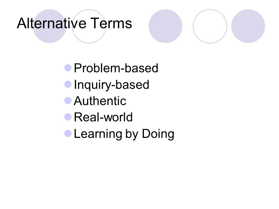 Alternative Terms Problem-based Inquiry-based Authentic Real-world Learning by Doing