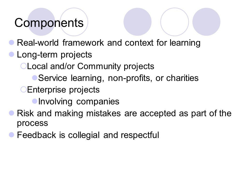 Components Real-world framework and context for learning Long-term projects Local and/or Community projects Service learning, non-profits, or charities Enterprise projects Involving companies Risk and making mistakes are accepted as part of the process Feedback is collegial and respectful