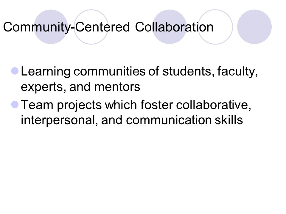 Community-Centered Collaboration Learning communities of students, faculty, experts, and mentors Team projects which foster collaborative, interpersonal, and communication skills