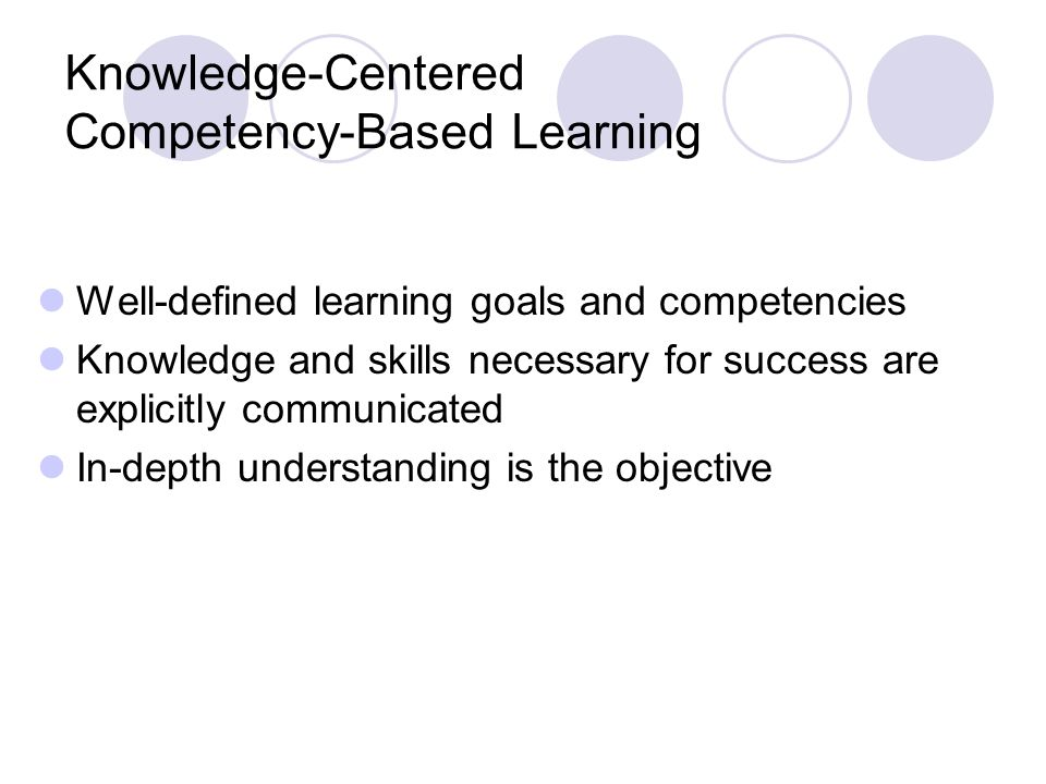 Knowledge-Centered Competency-Based Learning Well-defined learning goals and competencies Knowledge and skills necessary for success are explicitly communicated In-depth understanding is the objective