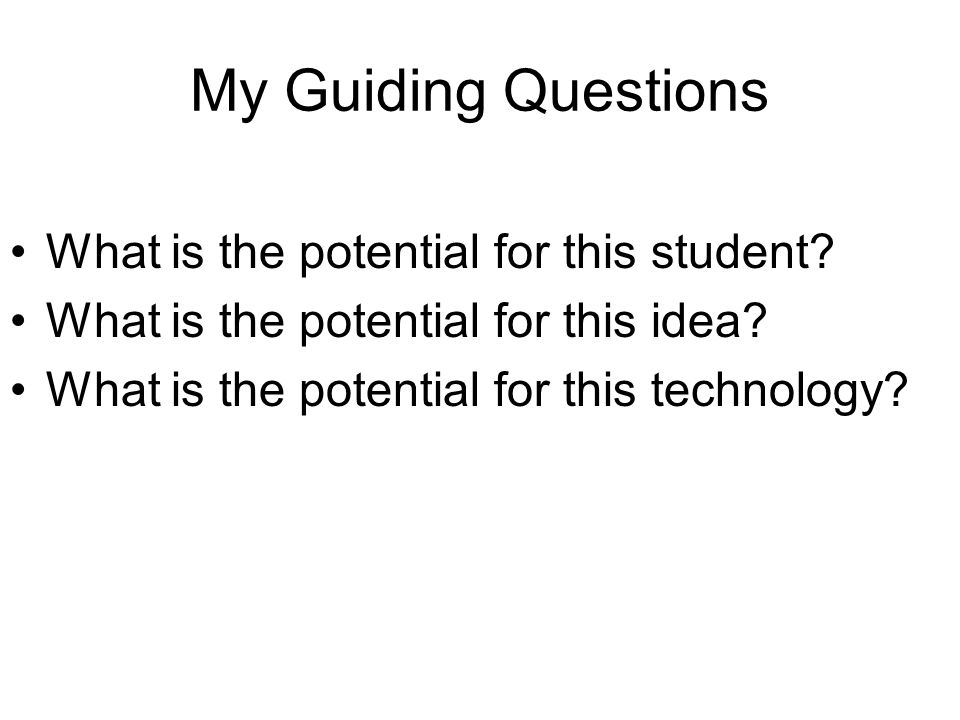 My Guiding Questions What is the potential for this student.