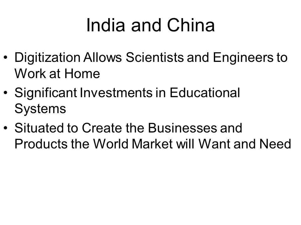 India and China Digitization Allows Scientists and Engineers to Work at Home Significant Investments in Educational Systems Situated to Create the Businesses and Products the World Market will Want and Need