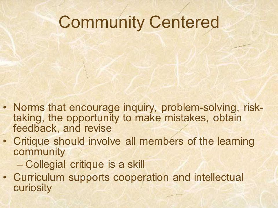 Community Centered Norms that encourage inquiry, problem-solving, risk- taking, the opportunity to make mistakes, obtain feedback, and revise Critique should involve all members of the learning community –Collegial critique is a skill Curriculum supports cooperation and intellectual curiosity