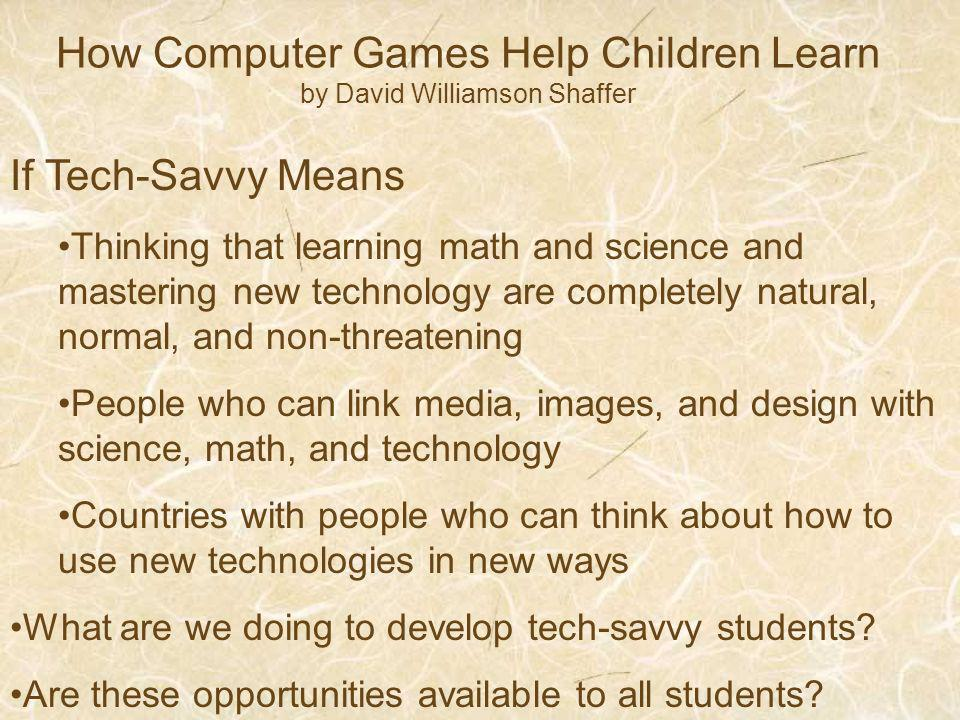 How Computer Games Help Children Learn by David Williamson Shaffer If Tech-Savvy Means Thinking that learning math and science and mastering new technology are completely natural, normal, and non-threatening People who can link media, images, and design with science, math, and technology Countries with people who can think about how to use new technologies in new ways What are we doing to develop tech-savvy students.