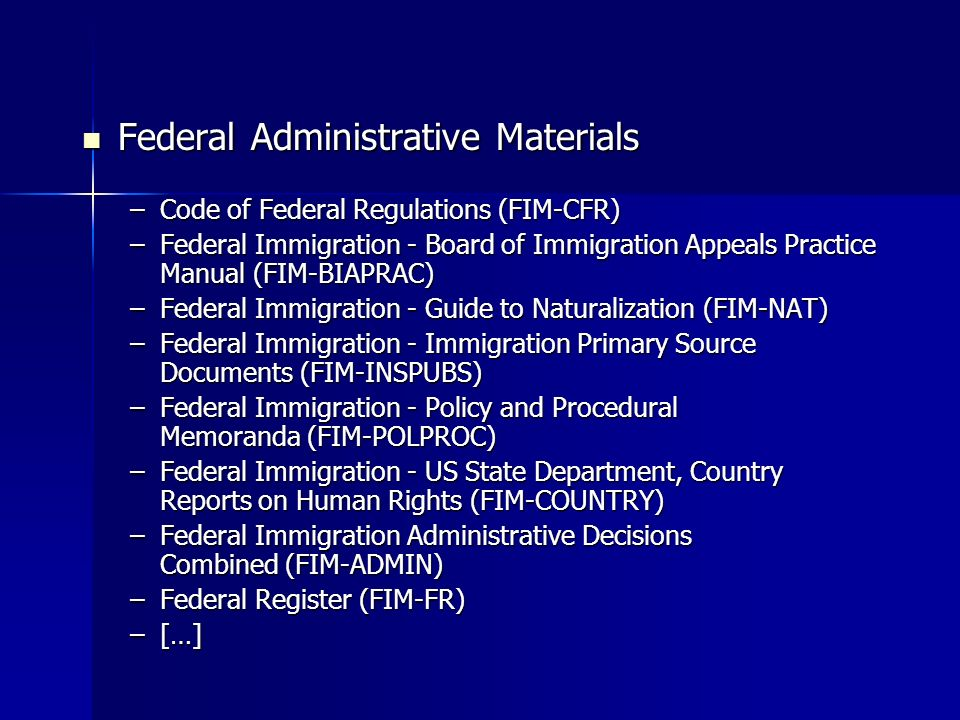 Federal Administrative Materials Federal Administrative Materials –Code of Federal Regulations (FIM-CFR) –Federal Immigration - Board of Immigration Appeals Practice Manual (FIM-BIAPRAC) –Federal Immigration - Guide to Naturalization (FIM-NAT) –Federal Immigration - Immigration Primary Source Documents (FIM-INSPUBS) –Federal Immigration - Policy and Procedural Memoranda (FIM-POLPROC) –Federal Immigration - US State Department, Country Reports on Human Rights (FIM-COUNTRY) –Federal Immigration Administrative Decisions Combined (FIM-ADMIN) –Federal Register (FIM-FR) –[…] –[…]