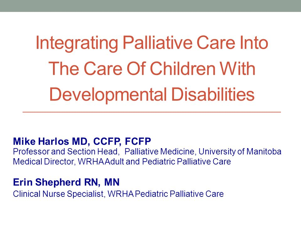 Integrating Palliative Care Into The Care Of Children With Developmental Disabilities Professor and Section Head, Palliative Medicine, University of Manitoba Medical Director, WRHA Adult and Pediatric Palliative Care Mike Harlos MD, CCFP, FCFP Erin Shepherd RN, MN Clinical Nurse Specialist, WRHA Pediatric Palliative Care
