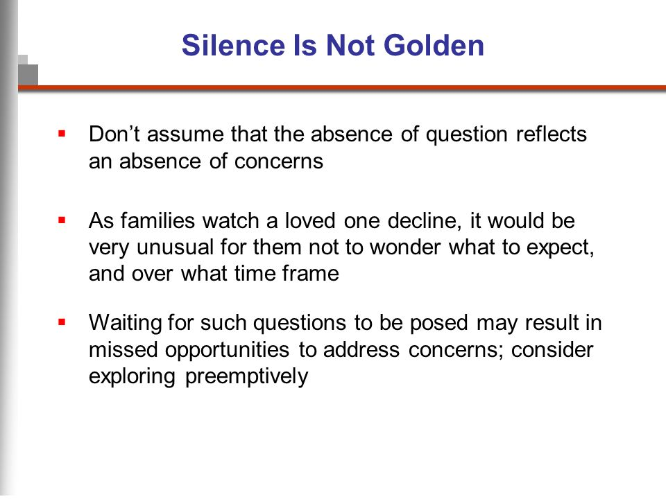 Silence Is Not Golden Dont assume that the absence of question reflects an absence of concerns As families watch a loved one decline, it would be very unusual for them not to wonder what to expect, and over what time frame Waiting for such questions to be posed may result in missed opportunities to address concerns; consider exploring preemptively