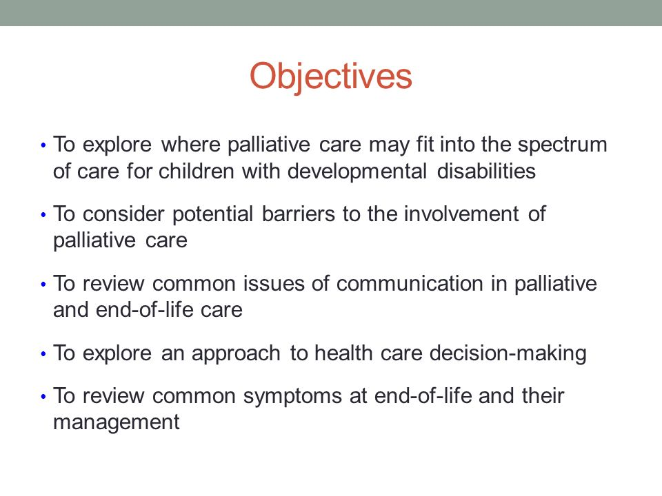 Objectives To explore where palliative care may fit into the spectrum of care for children with developmental disabilities To consider potential barriers to the involvement of palliative care To review common issues of communication in palliative and end-of-life care To explore an approach to health care decision-making To review common symptoms at end-of-life and their management