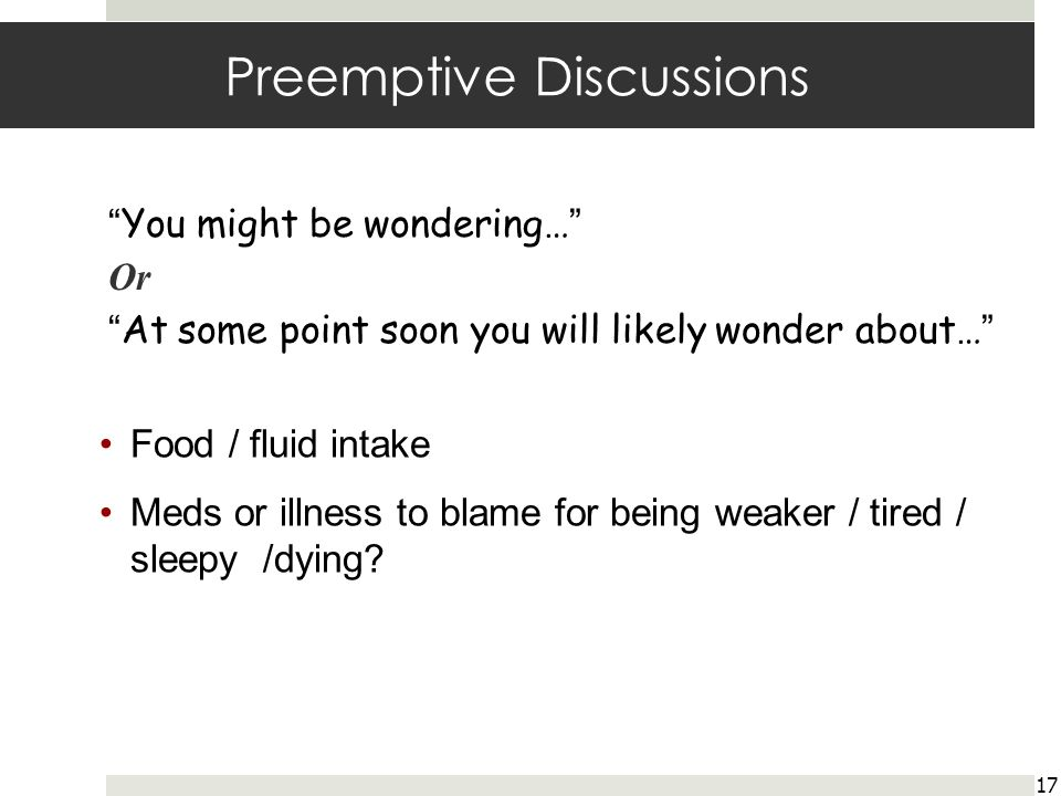 Preemptive Discussions 17 You might be wondering… Or At some point soon you will likely wonder about… Food / fluid intake Meds or illness to blame for being weaker / tired / sleepy /dying