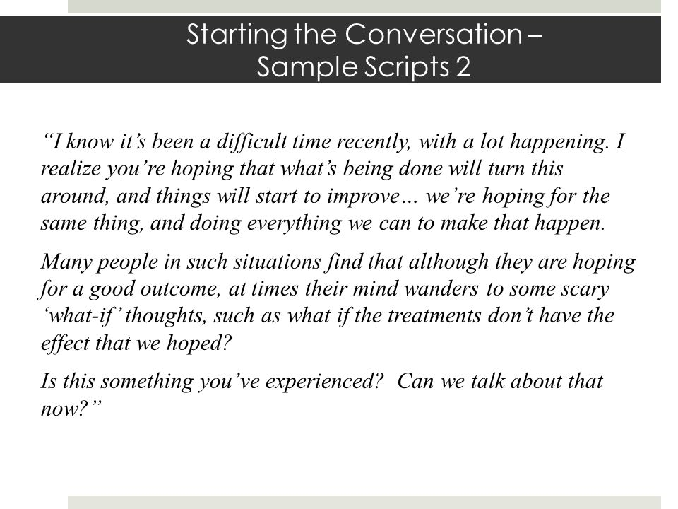 Starting the Conversation – Sample Scripts 2 I know its been a difficult time recently, with a lot happening.