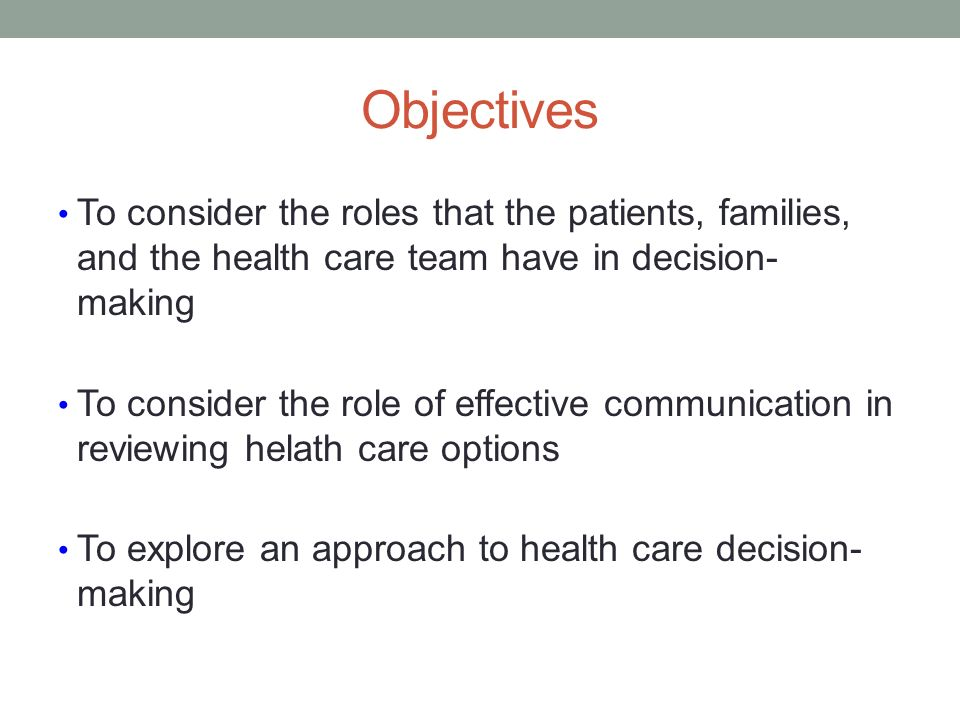 Objectives To consider the roles that the patients, families, and the health care team have in decision- making To consider the role of effective communication in reviewing helath care options To explore an approach to health care decision- making