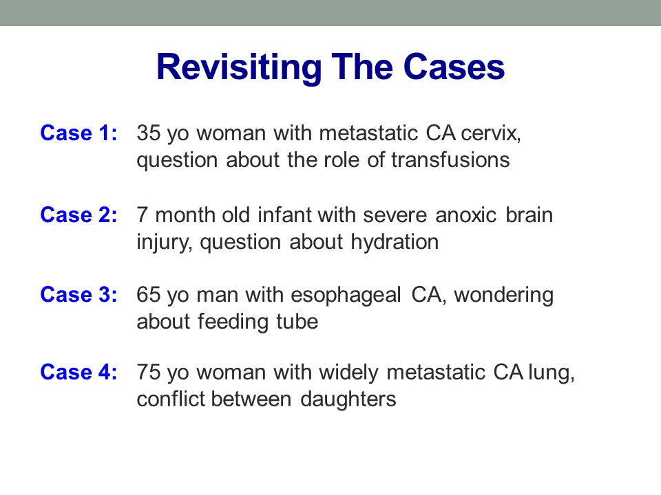 Revisiting The Cases Case 1:35 yo woman with metastatic CA cervix, question about the role of transfusions Case 2:7 month old infant with severe anoxic brain injury, question about hydration Case 3:65 yo man with esophageal CA, wondering about feeding tube Case 4:75 yo woman with widely metastatic CA lung, conflict between daughters
