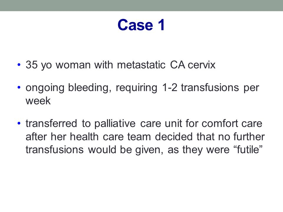 Case 1 35 yo woman with metastatic CA cervix ongoing bleeding, requiring 1-2 transfusions per week transferred to palliative care unit for comfort care after her health care team decided that no further transfusions would be given, as they were futile