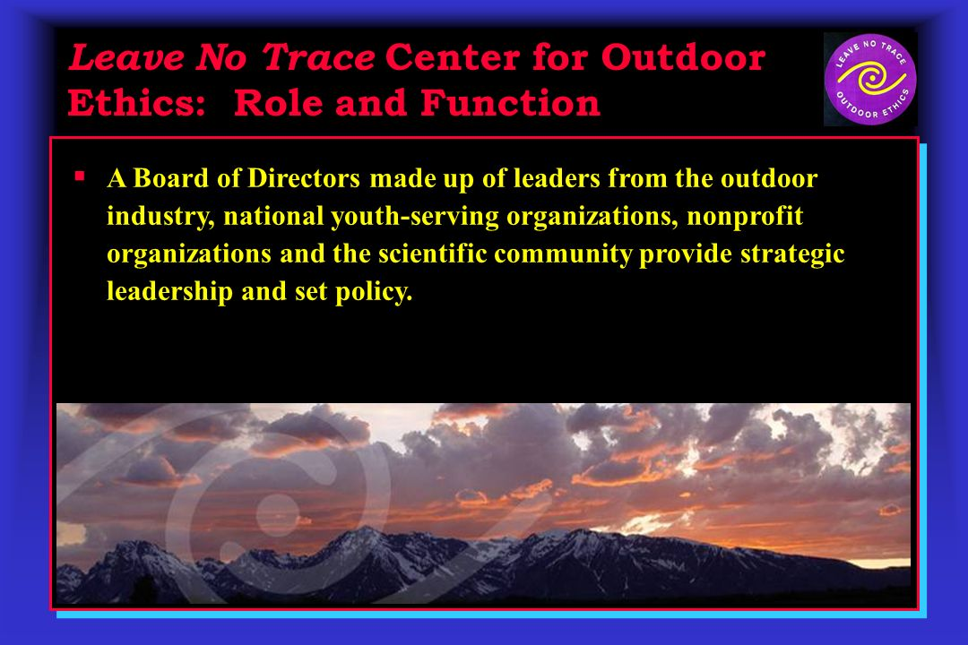 Leave No Trace Center for Outdoor Ethics: Role and Function A Board of Directors made up of leaders from the outdoor industry, national youth-serving organizations, nonprofit organizations and the scientific community provide strategic leadership and set policy.