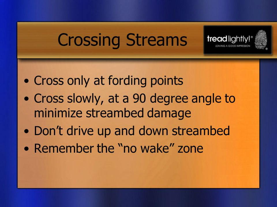 Crossing Streams Cross only at fording points Cross slowly, at a 90 degree angle to minimize streambed damage Dont drive up and down streambed Remember the no wake zone
