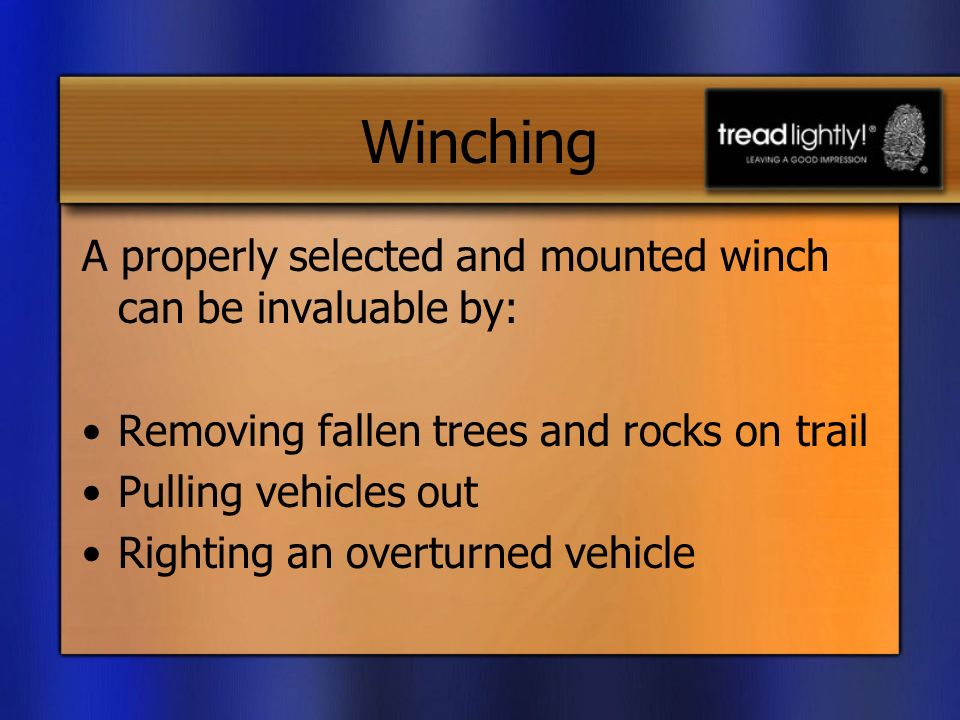 Winching A properly selected and mounted winch can be invaluable by: Removing fallen trees and rocks on trail Pulling vehicles out Righting an overturned vehicle