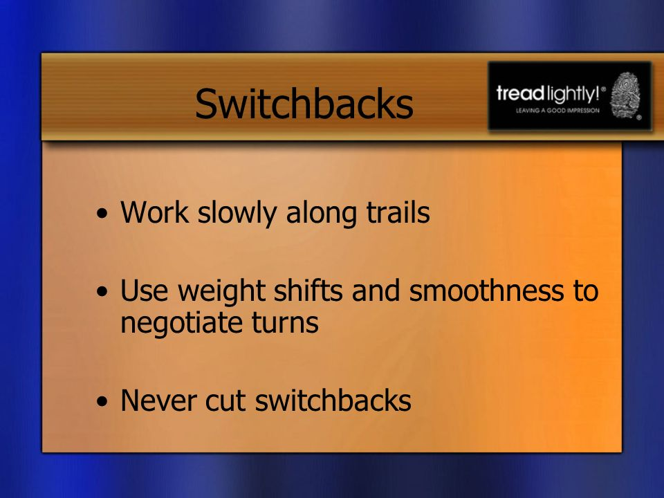 Switchbacks Work slowly along trails Use weight shifts and smoothness to negotiate turns Never cut switchbacks