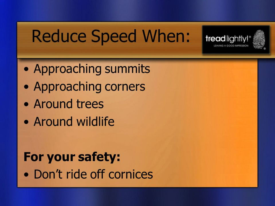 Reduce Speed When: Approaching summits Approaching corners Around trees Around wildlife For your safety: Dont ride off cornices