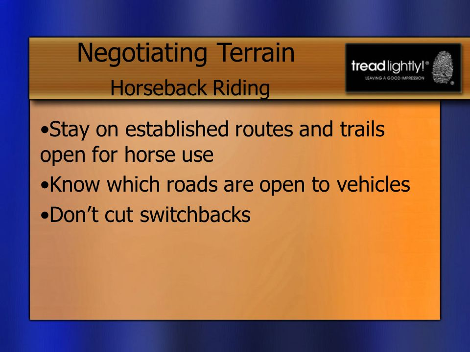Stay on established routes and trails open for horse use Know which roads are open to vehicles Dont cut switchbacks Negotiating Terrain Horseback Riding