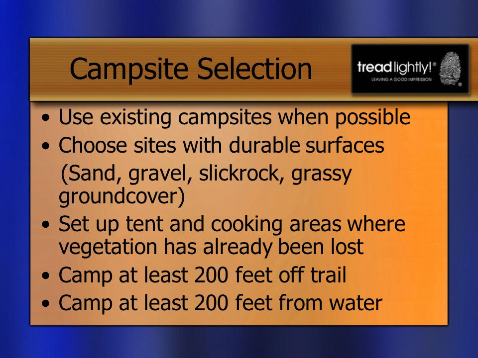 Campsite Selection Use existing campsites when possible Choose sites with durable surfaces (Sand, gravel, slickrock, grassy groundcover) Set up tent and cooking areas where vegetation has already been lost Camp at least 200 feet off trail Camp at least 200 feet from water