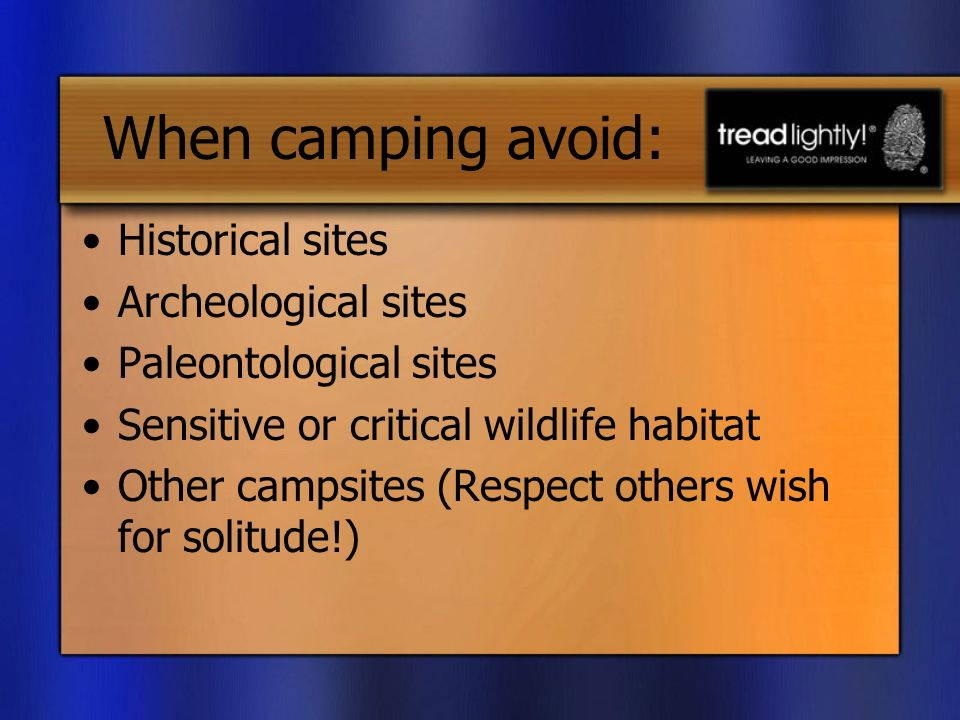 When camping avoid: Historical sites Archeological sites Paleontological sites Sensitive or critical wildlife habitat Other campsites (Respect others wish for solitude!)