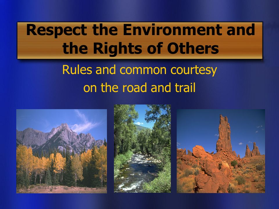 Respect the Environment and the Rights of Others Rules and common courtesy on the road and trail