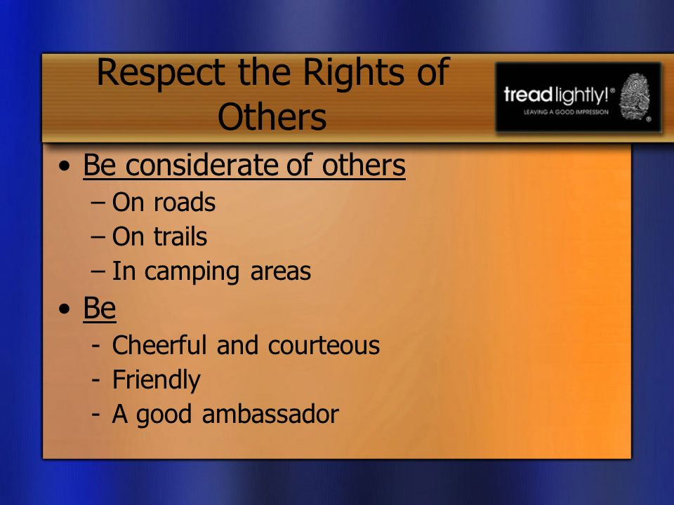 Respect the Rights of Others Be considerate of others –On roads –On trails –In camping areas Be -Cheerful and courteous -Friendly -A good ambassador