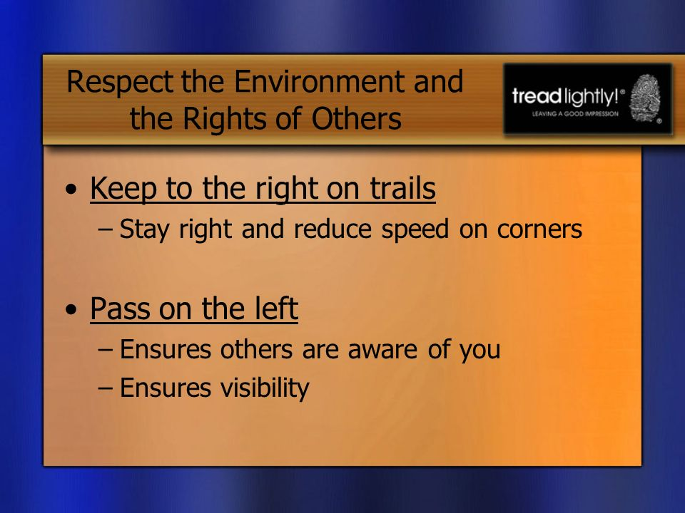 Keep to the right on trails –Stay right and reduce speed on corners Pass on the left –Ensures others are aware of you –Ensures visibility Respect the Environment and the Rights of Others