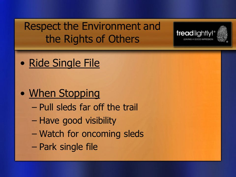 Ride Single File When Stopping –Pull sleds far off the trail –Have good visibility –Watch for oncoming sleds –Park single file Respect the Environment and the Rights of Others
