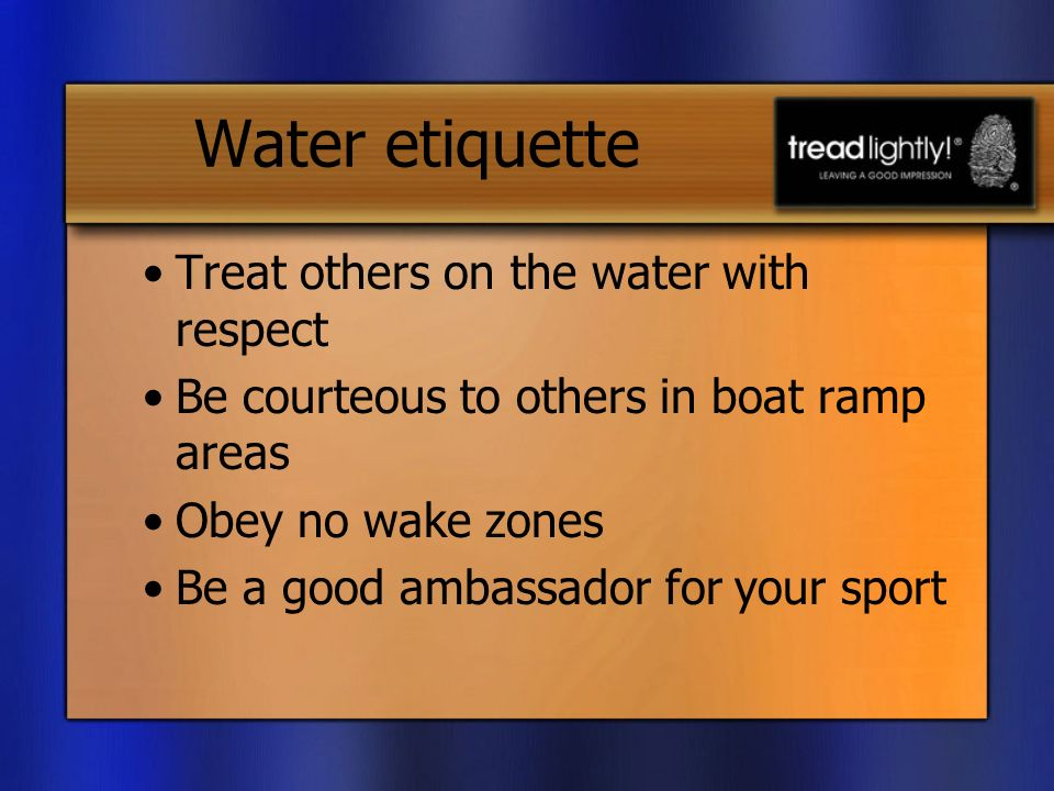 Water etiquette Treat others on the water with respect Be courteous to others in boat ramp areas Obey no wake zones Be a good ambassador for your sport